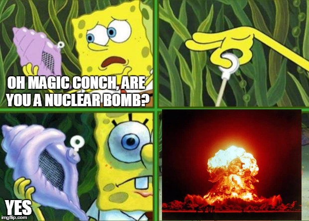 Magic Conch |  OH MAGIC CONCH, ARE YOU A NUCLEAR BOMB? YES | image tagged in magic conch | made w/ Imgflip meme maker