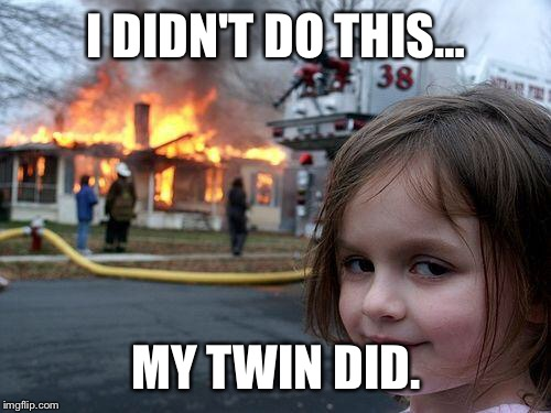 Disaster Girl Meme | I DIDN'T DO THIS… MY TWIN DID. | image tagged in memes,disaster girl | made w/ Imgflip meme maker