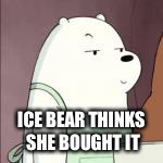 ICE BEAR THINKS SHE BOUGHT IT | made w/ Imgflip meme maker