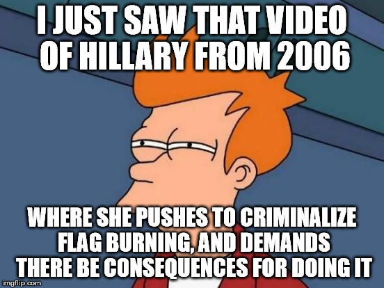 Futurama Fry Reverse | I JUST SAW THAT VIDEO OF HILLARY FROM 2006 WHERE SHE PUSHES TO CRIMINALIZE FLAG BURNING, AND DEMANDS THERE BE CONSEQUENCES FOR DOING IT | image tagged in futurama fry reverse | made w/ Imgflip meme maker