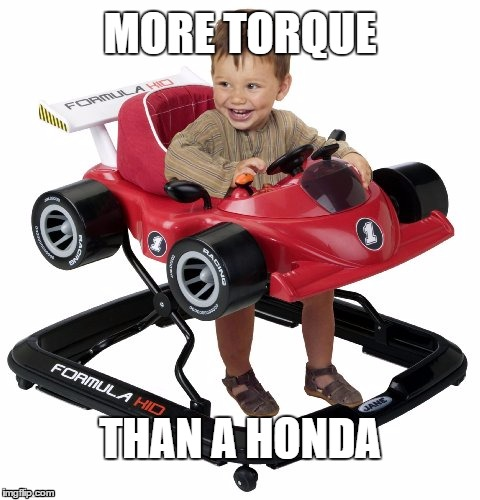 More torque than a Honda | MORE TORQUE THAN A HONDA | image tagged in torque,faster,honda,vtec,ricer,baby | made w/ Imgflip meme maker