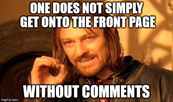 One Does Not Simply Meme | ONE DOES NOT SIMPLY GET ONTO THE FRONT PAGE WITHOUT COMMENTS | image tagged in memes,one does not simply | made w/ Imgflip meme maker