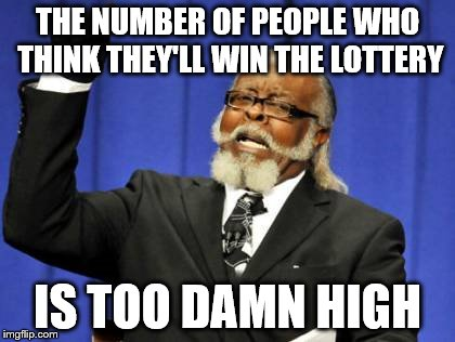 Too Damn High Meme | THE NUMBER OF PEOPLE WHO THINK THEY'LL WIN THE LOTTERY IS TOO DAMN HIGH | image tagged in memes,too damn high | made w/ Imgflip meme maker