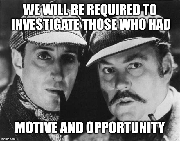 WE WILL BE REQUIRED TO INVESTIGATE THOSE WHO HAD MOTIVE AND OPPORTUNITY | made w/ Imgflip meme maker