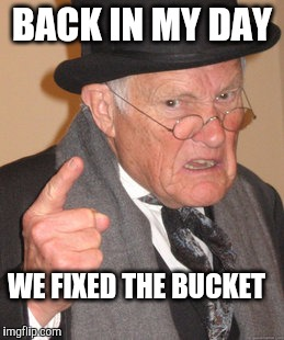 Back In My Day Meme | BACK IN MY DAY WE FIXED THE BUCKET | image tagged in memes,back in my day | made w/ Imgflip meme maker