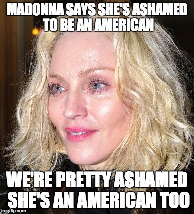 Trust us, we're more ashamed of you than you are of us. | MADONNA SAYS SHE'S ASHAMED TO BE AN AMERICAN WE'RE PRETTY ASHAMED SHE'S AN AMERICAN TOO | image tagged in madonna | made w/ Imgflip meme maker