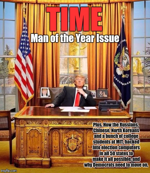 President Trump | TIME Man of the Year Issue Plus, How the Russians, Chinese, North Koreans and a bunch of college students at MIT, hacked into election compu | image tagged in president trump | made w/ Imgflip meme maker