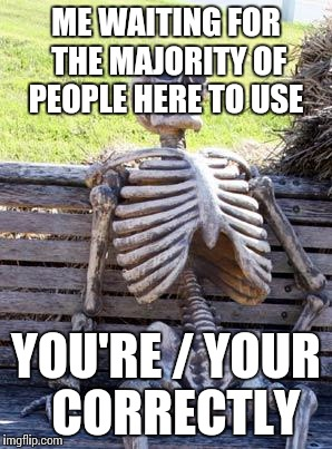Waiting Skeleton Meme | ME WAITING FOR THE MAJORITY OF PEOPLE HERE TO USE YOU'RE / YOUR  CORRECTLY | image tagged in memes,waiting skeleton | made w/ Imgflip meme maker