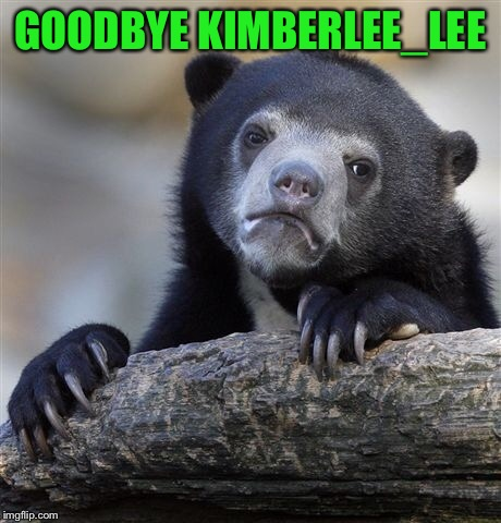 Confession Bear Meme | GOODBYE KIMBERLEE_LEE | image tagged in memes,confession bear | made w/ Imgflip meme maker