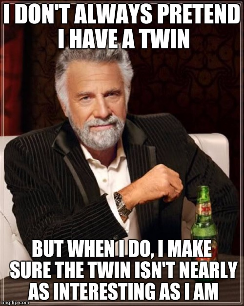 The Most Interesting Man In The World Meme | I DON'T ALWAYS PRETEND I HAVE A TWIN BUT WHEN I DO, I MAKE SURE THE TWIN ISN'T NEARLY AS INTERESTING AS I AM | image tagged in memes,the most interesting man in the world | made w/ Imgflip meme maker