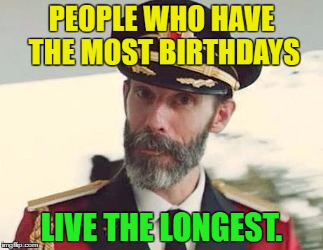 Birthdays | PEOPLE WHO HAVE THE MOST BIRTHDAYS LIVE THE LONGEST. | image tagged in captain obvious,memes,funny,birthdays,humor,funny memes | made w/ Imgflip meme maker
