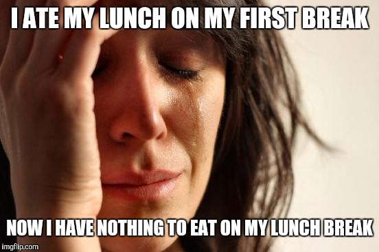 First World Problems Meme | I ATE MY LUNCH ON MY FIRST BREAK NOW I HAVE NOTHING TO EAT ON MY LUNCH BREAK | image tagged in memes,first world problems | made w/ Imgflip meme maker