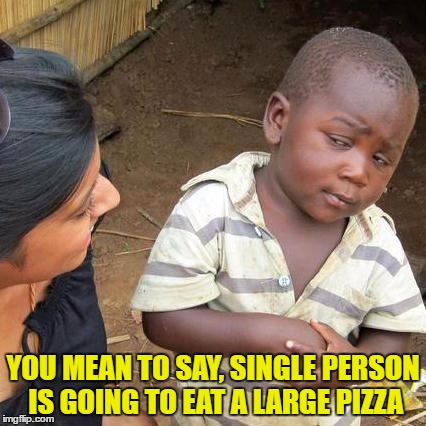 Third World Skeptical Kid Meme | YOU MEAN TO SAY, SINGLE PERSON IS GOING TO EAT A LARGE PIZZA | image tagged in memes,third world skeptical kid | made w/ Imgflip meme maker
