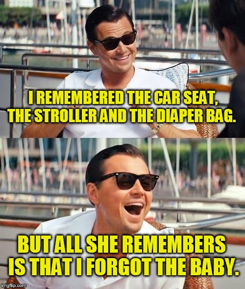 Leonardo Dicaprio Wolf Of Wall Street Meme | I REMEMBERED THE CAR SEAT, THE STROLLER AND THE DIAPER BAG. BUT ALL SHE REMEMBERS IS THAT I FORGOT THE BABY. | image tagged in memes,leonardo dicaprio wolf of wall street | made w/ Imgflip meme maker
