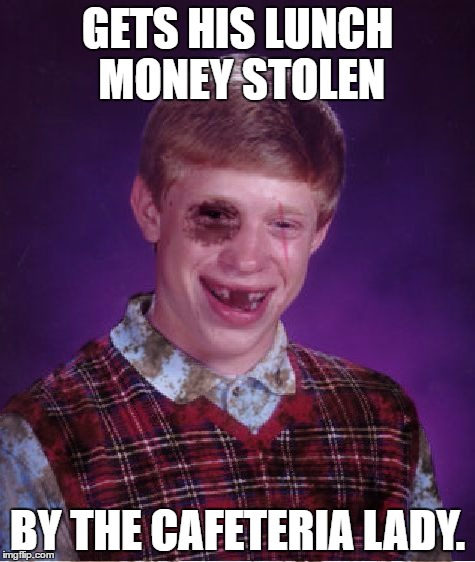 New Template: Beat-up Bad Luck Brian | GETS HIS LUNCH MONEY STOLEN BY THE CAFETERIA LADY. | image tagged in beat-up bad luck brian,memes,bad luck brian | made w/ Imgflip meme maker