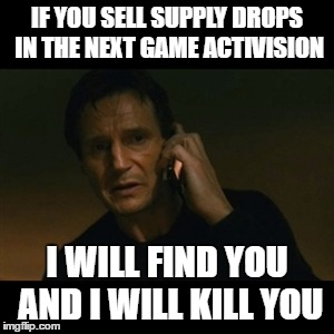 Liam Neeson Taken | IF YOU SELL SUPPLY DROPS IN THE NEXT GAME ACTIVISION I WILL FIND YOU AND I WILL KILL YOU | image tagged in memes,liam neeson taken,activision | made w/ Imgflip meme maker