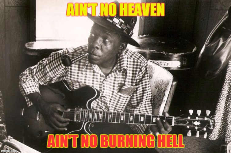 Atheist Blues | AIN'T NO HEAVEN AIN'T NO BURNING HELL | image tagged in john lee hooker,memes,burning hell,blues | made w/ Imgflip meme maker