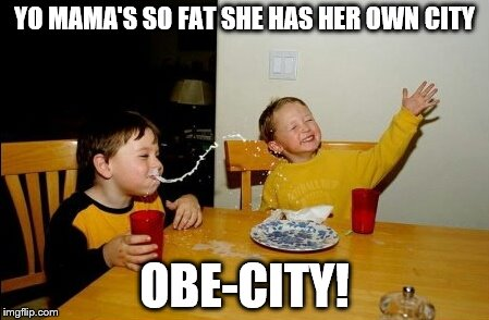 Yo Mamas So Fat Meme | YO MAMA'S SO FAT SHE HAS HER OWN CITY OBE-CITY! | image tagged in memes,yo mamas so fat | made w/ Imgflip meme maker