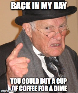 Back In My Day Meme | BACK IN MY DAY YOU COULD BUY A CUP OF COFFEE FOR A DIME | image tagged in memes,back in my day | made w/ Imgflip meme maker