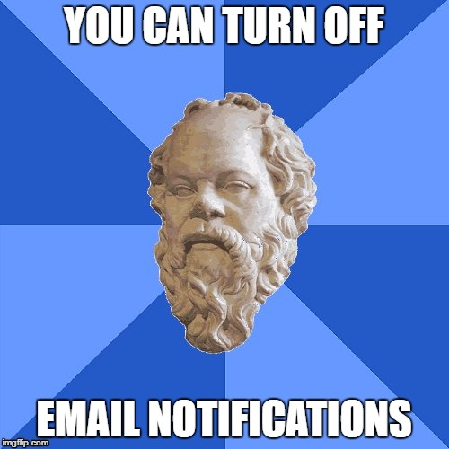 Advice Socrates | YOU CAN TURN OFF EMAIL NOTIFICATIONS | image tagged in advice socrates | made w/ Imgflip meme maker