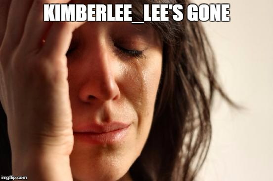 First World Problems Meme | KIMBERLEE_LEE'S GONE | image tagged in memes,first world problems | made w/ Imgflip meme maker