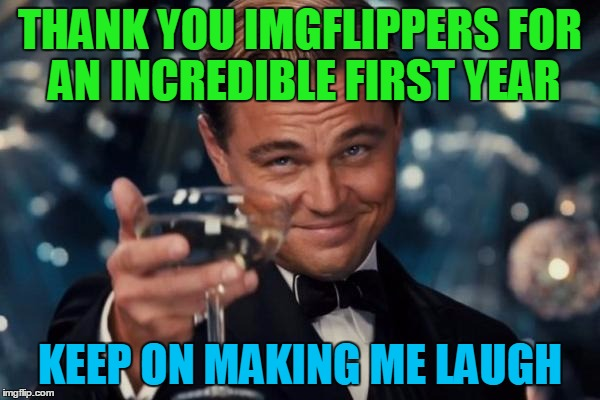 Leonardo Dicaprio Cheers | THANK YOU IMGFLIPPERS FOR AN INCREDIBLE FIRST YEAR KEEP ON MAKING ME LAUGH | image tagged in memes,leonardo dicaprio cheers,anniversary,imgflip anniversary | made w/ Imgflip meme maker