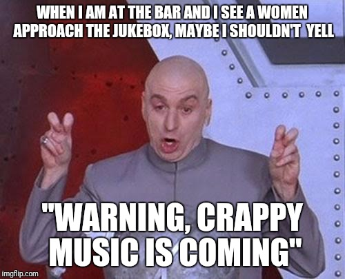 "Meandering thought while out at the bar | WHEN I AM AT THE BAR AND I SEE A WOMEN APPROACH THE JUKEBOX, MAYBE I SHOULDN'T  YELL ""WARNING, CRAPPY MUSIC IS COMING"" 