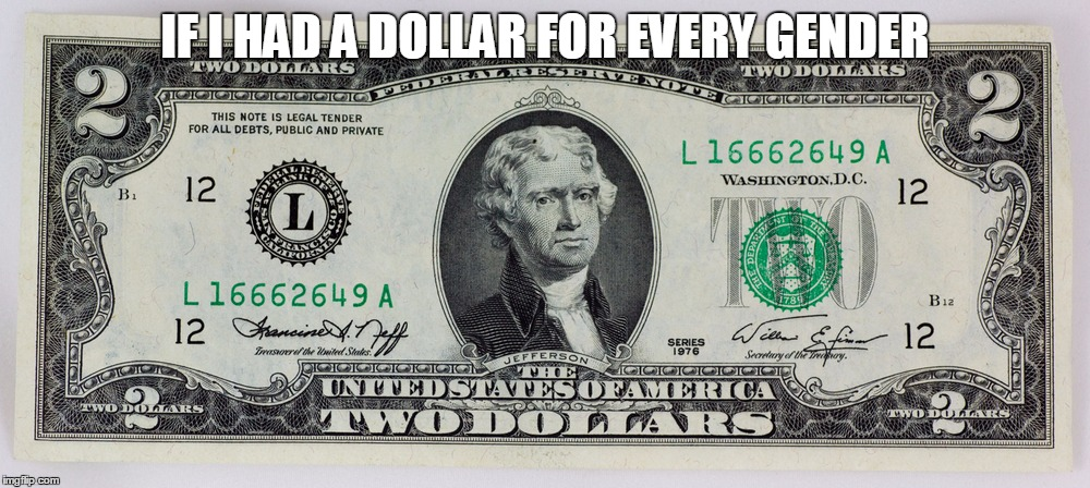 $2 Bill | IF I HAD A DOLLAR FOR EVERY GENDER | image tagged in 2 bill | made w/ Imgflip meme maker