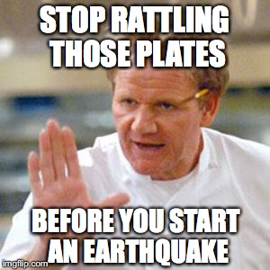 STOP RATTLING THOSE PLATES BEFORE YOU START AN EARTHQUAKE | made w/ Imgflip meme maker