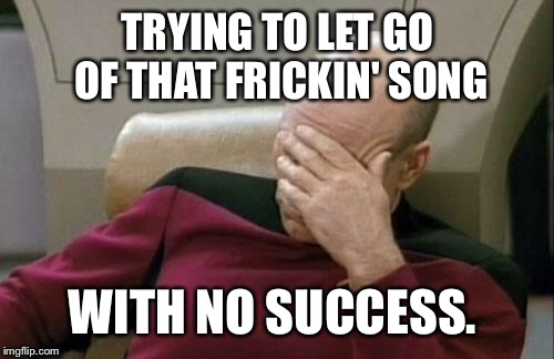 Captain Picard Facepalm Meme | TRYING TO LET GO OF THAT FRICKIN' SONG WITH NO SUCCESS. | image tagged in memes,captain picard facepalm | made w/ Imgflip meme maker