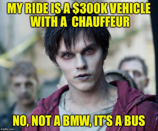 Zombe | MY RIDE IS A $300K VEHICLE WITH A  CHAUFFEUR NO, NOT A BMW, IT'S A BUS | image tagged in zombe | made w/ Imgflip meme maker