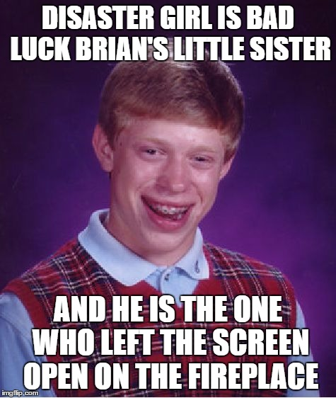 Bad Luck Brian Meme | DISASTER GIRL IS BAD LUCK BRIAN'S LITTLE SISTER AND HE IS THE ONE WHO LEFT THE SCREEN OPEN ON THE FIREPLACE | image tagged in memes,bad luck brian | made w/ Imgflip meme maker