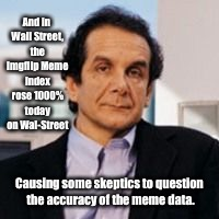 Memehammer's weekend reporting | And in Wall Street, the Imgflip Meme Index rose 1000% today on Wal-Street Causing some skeptics to question the accuracy of the meme data. | image tagged in memes,krauthammer,imglip meme index | made w/ Imgflip meme maker