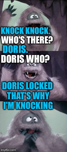 Someone's knocking  | KNOCK KNOCK. DORIS. DORIS LOCKED THAT'S WHY I'M KNOCKING WHO'S THERE? DORIS WHO? | image tagged in bad pun,bumble's joke,rudolph,yeti,memes,knock knock | made w/ Imgflip meme maker