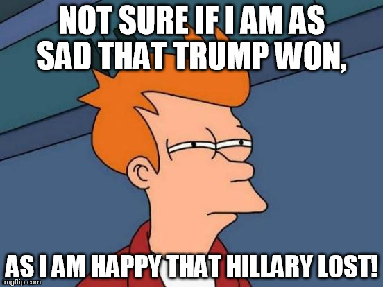 Futurama Fry Meme | NOT SURE IF I AM AS SAD THAT TRUMP WON, AS I AM HAPPY THAT HILLARY LOST! | image tagged in memes,futurama fry | made w/ Imgflip meme maker