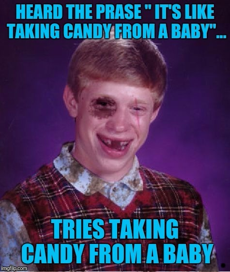 Props to XenusianSoldier for making this template. Beat-up Bad Luck Brian. | . | image tagged in beat up bad luck brian,blb,sewmyeyesshut | made w/ Imgflip meme maker