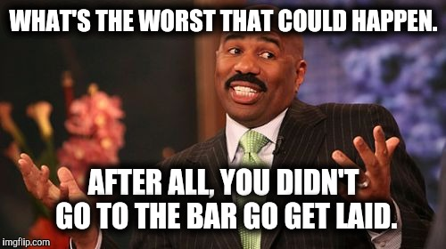 Steve Harvey Meme | WHAT'S THE WORST THAT COULD HAPPEN. AFTER ALL, YOU DIDN'T GO TO THE BAR GO GET LAID. | image tagged in memes,steve harvey | made w/ Imgflip meme maker