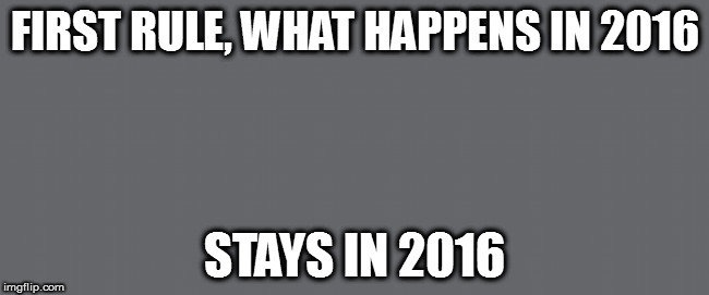 Grey  | FIRST RULE, WHAT HAPPENS IN 2016 STAYS IN 2016 | image tagged in grey | made w/ Imgflip meme maker