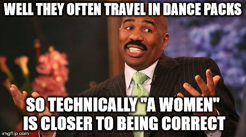 "Steve Harvey Meme | WELL THEY OFTEN TRAVEL IN DANCE PACKS SO TECHNICALLY ""A WOMEN"" IS CLOSER TO BEING CORRECT 