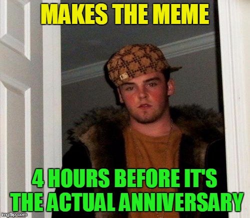 MAKES THE MEME 4 HOURS BEFORE IT'S THE ACTUAL ANNIVERSARY | made w/ Imgflip meme maker