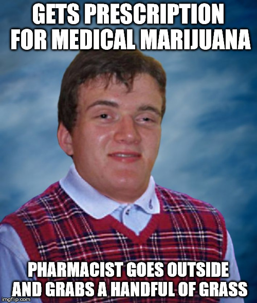 Bad Luck 10 Guy | GETS PRESCRIPTION FOR MEDICAL MARIJUANA PHARMACIST GOES OUTSIDE AND GRABS A HANDFUL OF GRASS | image tagged in bad luck 10 guy | made w/ Imgflip meme maker