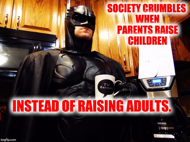 Batman coffee break | SOCIETY CRUMBLES WHEN PARENTS RAISE CHILDREN INSTEAD OF RAISING ADULTS. | image tagged in batman coffee break | made w/ Imgflip meme maker