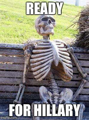 Four More Years! | READY FOR HILLARY | image tagged in memes,waiting skeleton,hillary clinton | made w/ Imgflip meme maker