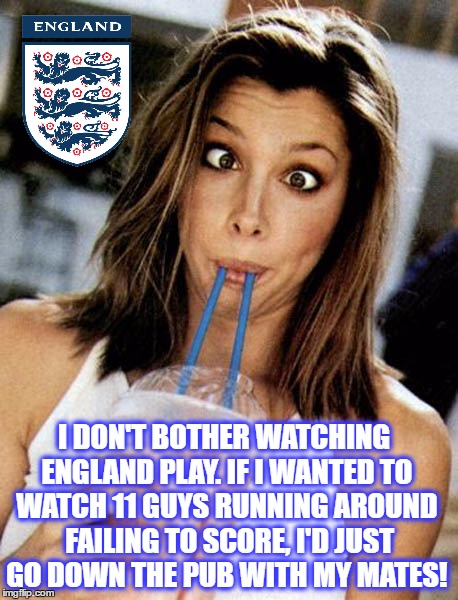 England Brainfreeze |  I DON'T BOTHER WATCHING ENGLAND PLAY. IF I WANTED TO WATCH 11 GUYS RUNNING AROUND  FAILING TO SCORE, I'D JUST GO DOWN THE PUB WITH MY MATES! | image tagged in england,soccer,football,3 lions,england football,english team | made w/ Imgflip meme maker