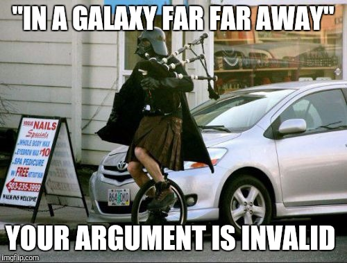 "Invalid Argument Vader | ""IN A GALAXY FAR FAR AWAY"" YOUR ARGUMENT IS INVALID 