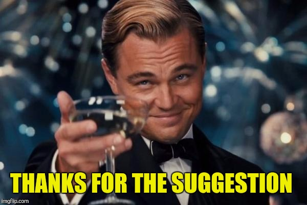 Leonardo Dicaprio Cheers Meme | THANKS FOR THE SUGGESTION | image tagged in memes,leonardo dicaprio cheers | made w/ Imgflip meme maker