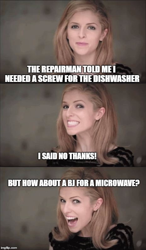 Do I have a weird sense of humor? | THE REPAIRMAN TOLD ME I NEEDED A SCREW FOR THE DISHWASHER I SAID NO THANKS!                                                                  | image tagged in memes,bad pun anna kendrick | made w/ Imgflip meme maker