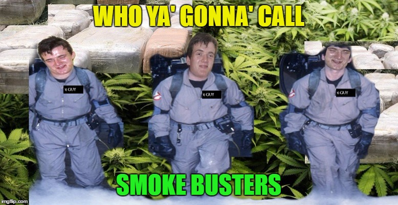 WHO YA' GONNA' CALL SMOKE BUSTERS | made w/ Imgflip meme maker