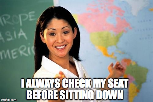 I ALWAYS CHECK MY SEAT BEFORE SITTING DOWN | made w/ Imgflip meme maker