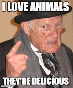 Back In My Day Meme | I LOVE ANIMALS THEY'RE DELICIOUS | image tagged in memes,back in my day | made w/ Imgflip meme maker